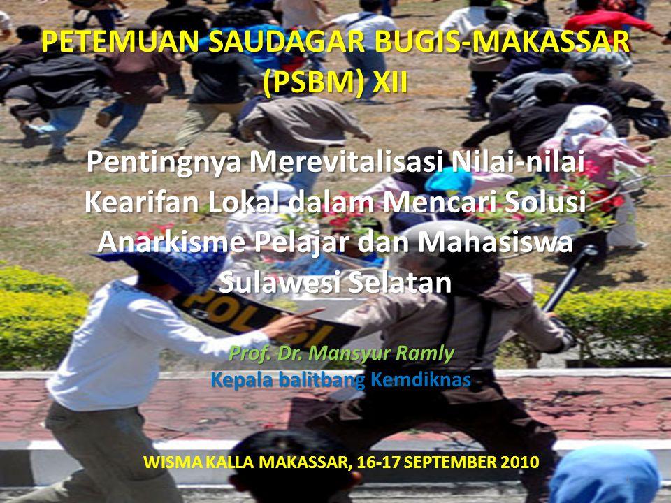 Pentingnya Merevitalisasi Nilai-nilai Kearifan Lokal dalam Mencari Solusi Anarkisme Pelajar dan Mahasiswa Sulawesi Selatan PETEMUAN SAUDAGAR BUGIS-MAKASSAR (PSBM) XII WISMA KALLA MAKASSAR, 16-17 SEPTEMBER 2010 Prof.