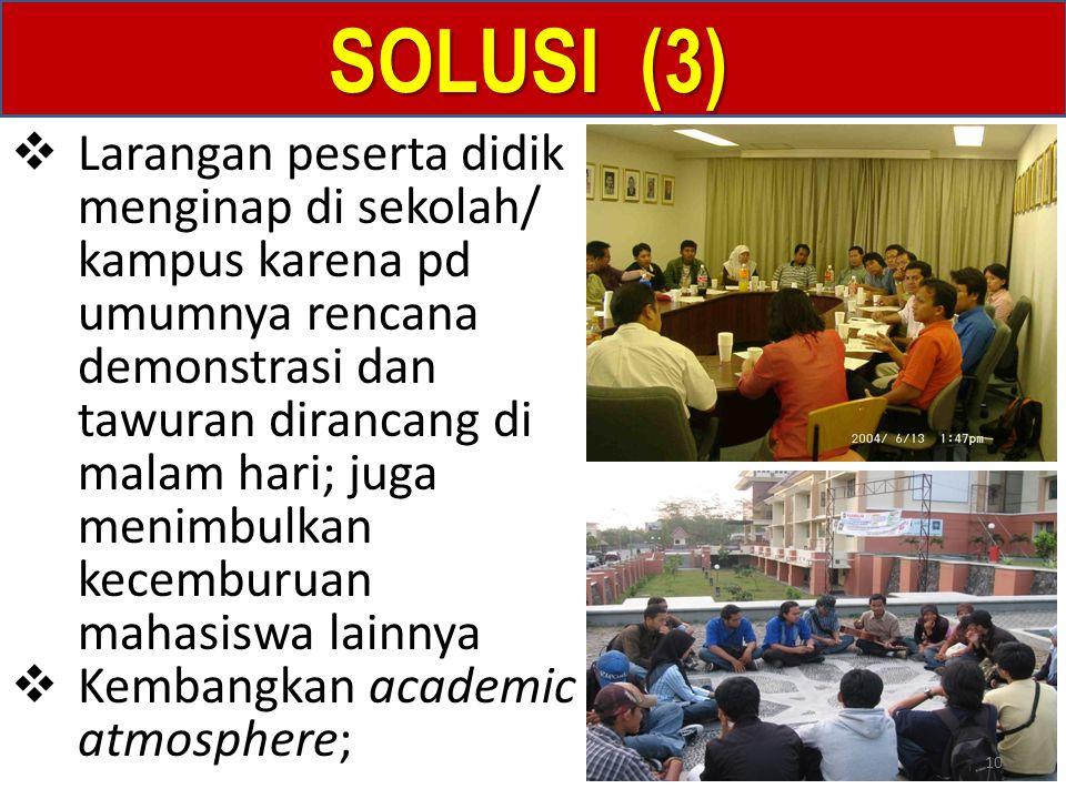 SOLUSI (3)  Larangan peserta didik menginap di sekolah/ kampus karena pd umumnya rencana demonstrasi dan tawuran dirancang di malam hari; juga menimbulkan kecemburuan mahasiswa lainnya  Kembangkan academic atmosphere; 10