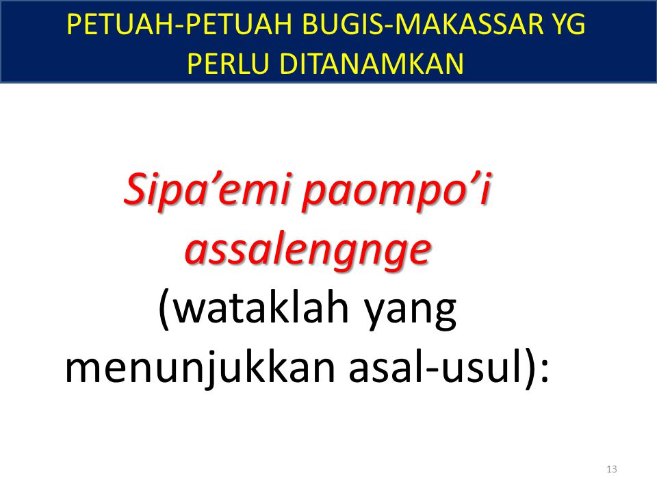 PETUAH-PETUAH BUGIS-MAKASSAR YG PERLU DITANAMKAN Sipa'emi paompo'i assalengnge (wataklah yang menunjukkan asal-usul): 13