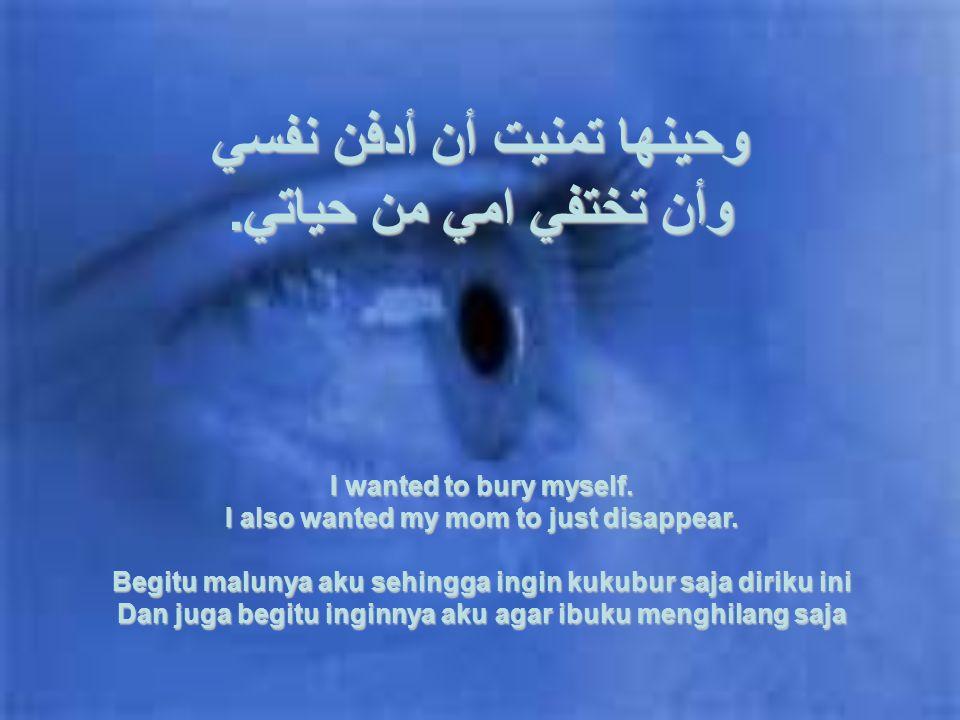 وحينها تمنيت أن أدفن نفسي وأن تختفي امي من حياتي.I wanted to bury myself.