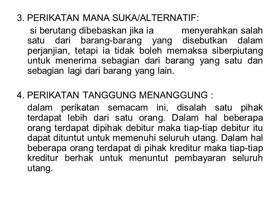 3. PERIKATAN MANA SUKA/ALTERNATIF: si berutang dibebaskan jika ia menyerahkan salah satu dari barang-barang yang disebutkan dalam perjanjian, tetapi i