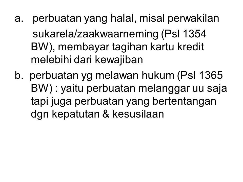 a. perbuatan yang halal, misal perwakilan sukarela/zaakwaarneming (Psl 1354 BW), membayar tagihan kartu kredit melebihi dari kewajiban b. perbuatan yg