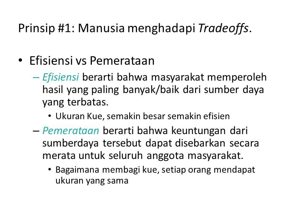 Prinsip #1: Manusia menghadapi Tradeoffs. Efisiensi vs Pemerataan – Efisiensi berarti bahwa masyarakat memperoleh hasil yang paling banyak/baik dari s