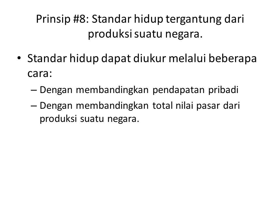 Prinsip #8: Standar hidup tergantung dari produksi suatu negara. Standar hidup dapat diukur melalui beberapa cara: – Dengan membandingkan pendapatan p