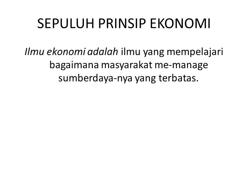 SEPULUH PRINSIP EKONOMI Ilmu ekonomi adalah ilmu yang mempelajari bagaimana masyarakat me-manage sumberdaya-nya yang terbatas.
