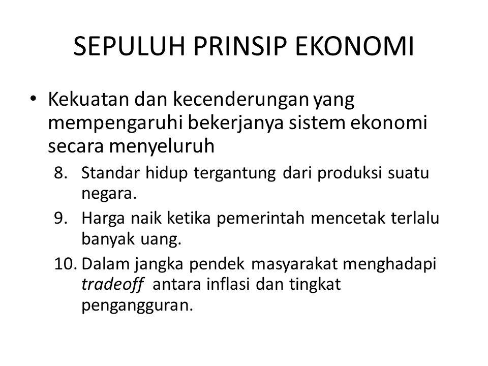 SEPULUH PRINSIP EKONOMI Kekuatan dan kecenderungan yang mempengaruhi bekerjanya sistem ekonomi secara menyeluruh 8.Standar hidup tergantung dari produ