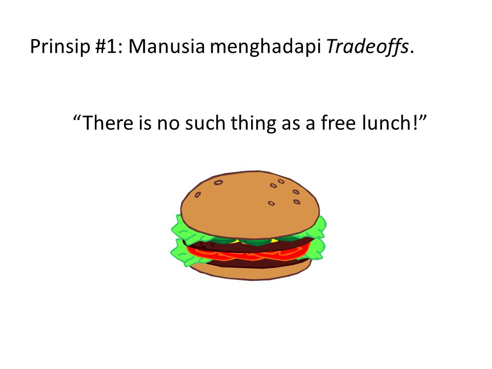 """Prinsip #1: Manusia menghadapi Tradeoffs. """"There is no such thing as a free lunch!"""""""