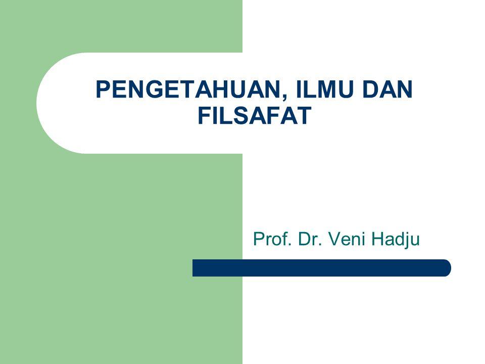 PENGETAHUAN, ILMU DAN FILSAFAT Prof. Dr. Veni Hadju