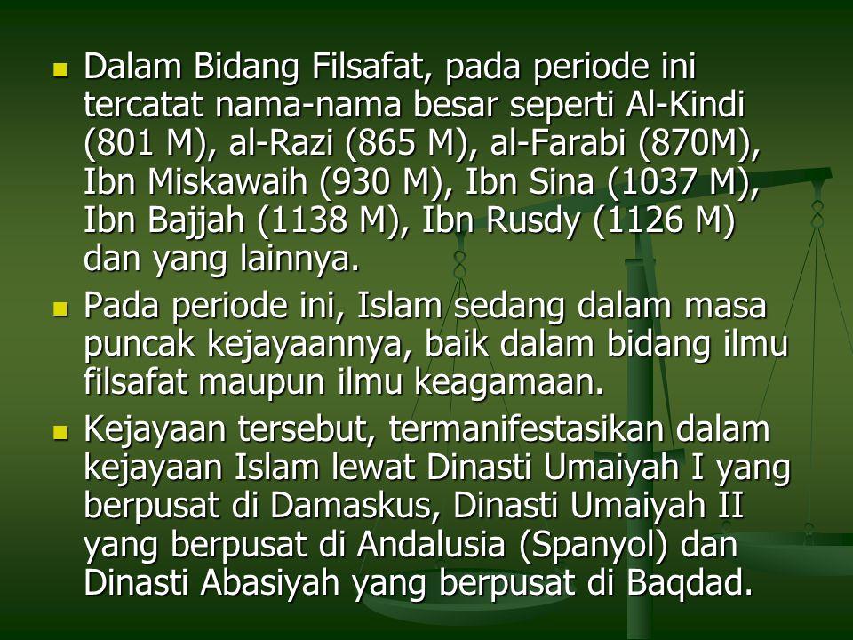 Dalam Bidang Filsafat, pada periode ini tercatat nama-nama besar seperti Al-Kindi (801 M), al-Razi (865 M), al-Farabi (870M), Ibn Miskawaih (930 M), Ibn Sina (1037 M), Ibn Bajjah (1138 M), Ibn Rusdy (1126 M) dan yang lainnya.