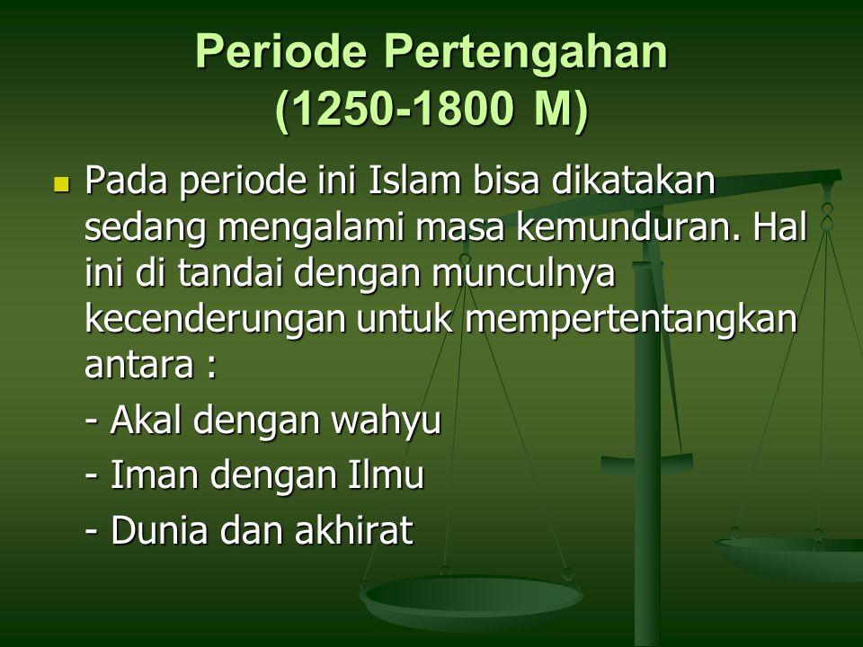 Periode Pertengahan (1250-1800 M) Pada periode ini Islam bisa dikatakan sedang mengalami masa kemunduran. Hal ini di tandai dengan munculnya kecenderu