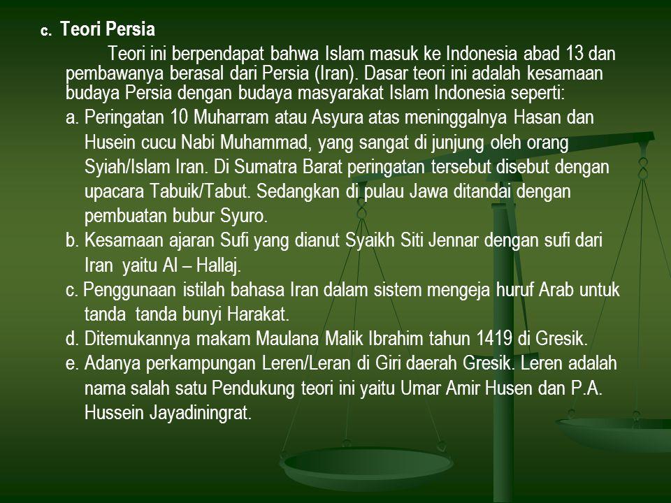 c. Teori Persia Teori ini berpendapat bahwa Islam masuk ke Indonesia abad 13 dan pembawanya berasal dari Persia (Iran). Dasar teori ini adalah kesamaa