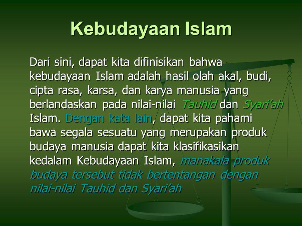 Kebudayaan Islam Dari sini, dapat kita difinisikan bahwa kebudayaan Islam adalah hasil olah akal, budi, cipta rasa, karsa, dan karya manusia yang berlandaskan pada nilai-nilai Tauhid dan Syari'ah Islam.