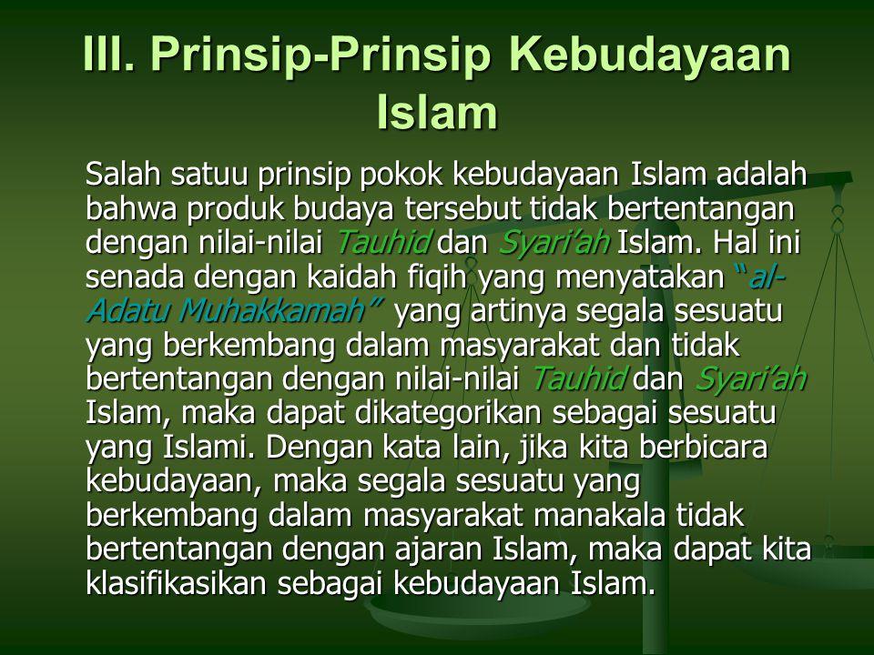 III. Prinsip-Prinsip Kebudayaan Islam Salah satuu prinsip pokok kebudayaan Islam adalah bahwa produk budaya tersebut tidak bertentangan dengan nilai-n