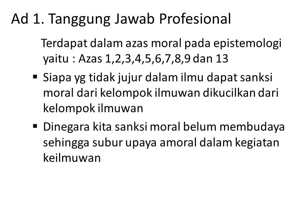 Ad 1. Tanggung Jawab Profesional Terdapat dalam azas moral pada epistemologi yaitu : Azas 1,2,3,4,5,6,7,8,9 dan 13  Siapa yg tidak jujur dalam ilmu d