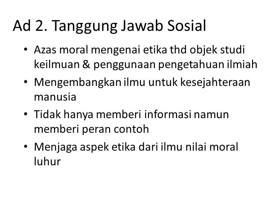 Ad 2. Tanggung Jawab Sosial Azas moral mengenai etika thd objek studi keilmuan & penggunaan pengetahuan ilmiah Mengembangkan ilmu untuk kesejahteraan