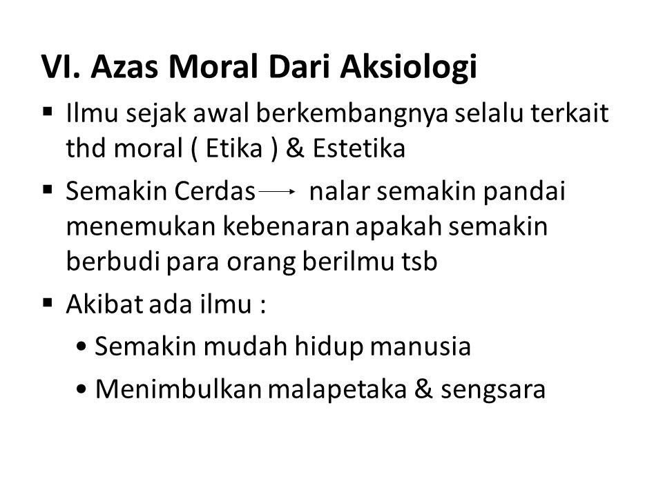 VI. Azas Moral Dari Aksiologi  Ilmu sejak awal berkembangnya selalu terkait thd moral ( Etika ) & Estetika  Semakin Cerdas nalar semakin pandai mene