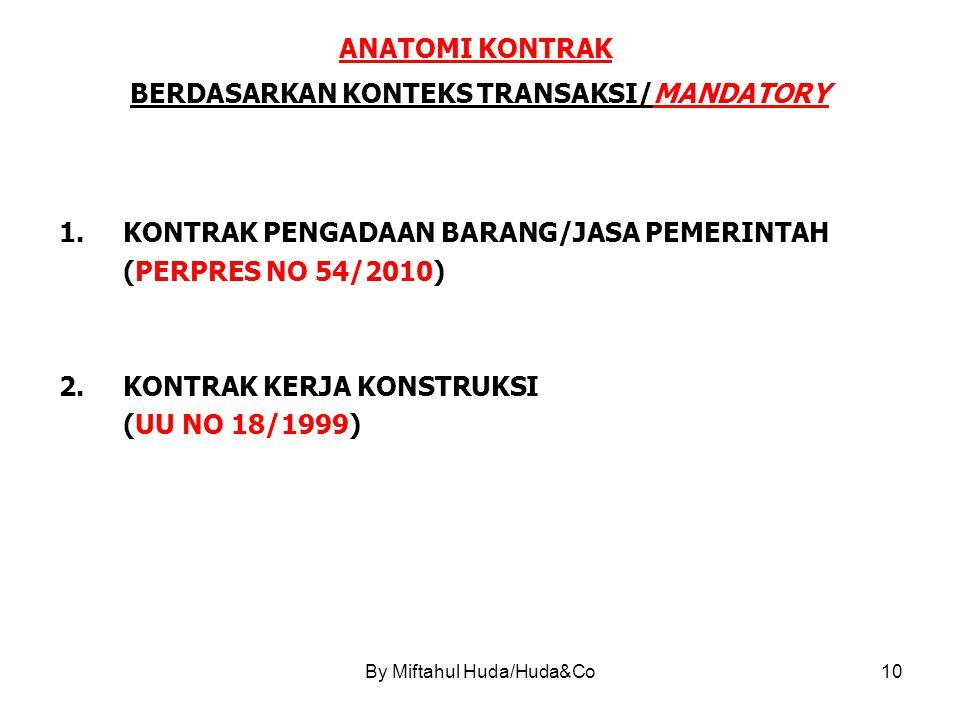 By Miftahul Huda/Huda&Co10 ANATOMI KONTRAK BERDASARKAN KONTEKS TRANSAKSI/MANDATORY 1.KONTRAK PENGADAAN BARANG/JASA PEMERINTAH (PERPRES NO 54/2010) 2.KONTRAK KERJA KONSTRUKSI (UU NO 18/1999)