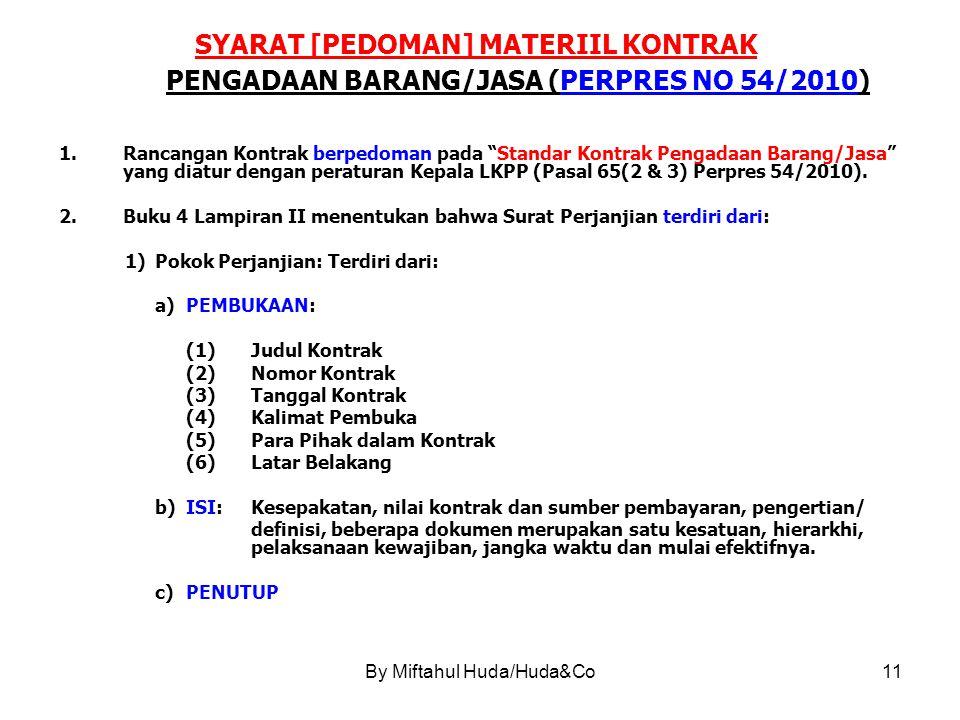 By Miftahul Huda/Huda&Co11 SYARAT [PEDOMAN] MATERIIL KONTRAK PENGADAAN BARANG/JASA (PERPRES NO 54/2010) 1.Rancangan Kontrak berpedoman pada Standar Kontrak Pengadaan Barang/Jasa yang diatur dengan peraturan Kepala LKPP (Pasal 65(2 & 3) Perpres 54/2010).