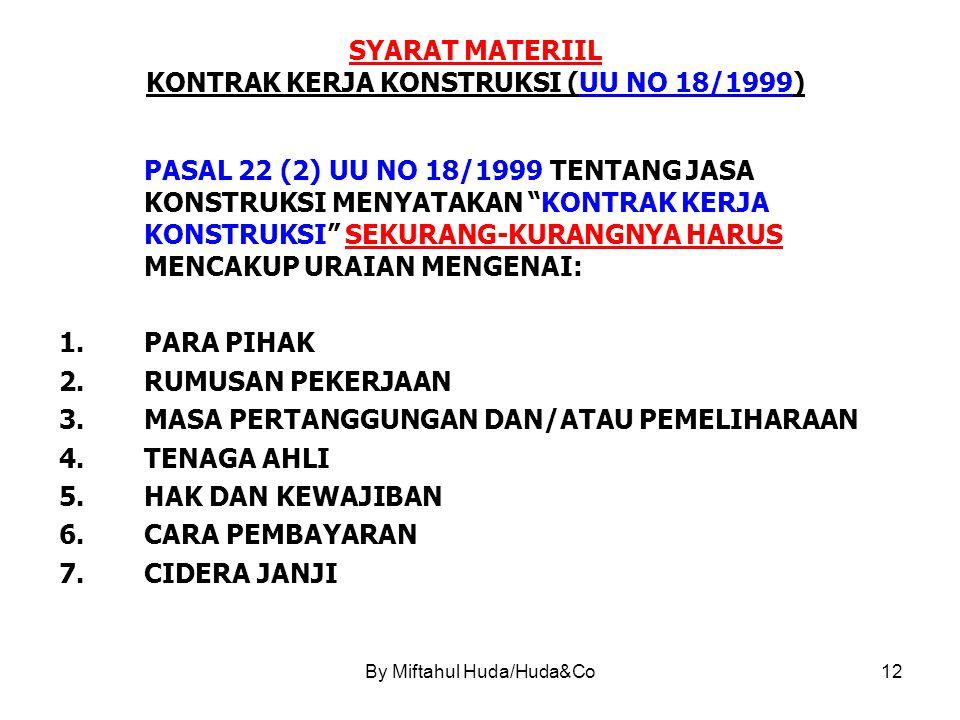 By Miftahul Huda/Huda&Co12 SYARAT MATERIIL KONTRAK KERJA KONSTRUKSI (UU NO 18/1999) PASAL 22 (2) UU NO 18/1999 TENTANG JASA KONSTRUKSI MENYATAKAN KONTRAK KERJA KONSTRUKSI SEKURANG-KURANGNYA HARUS MENCAKUP URAIAN MENGENAI: 1.PARA PIHAK 2.RUMUSAN PEKERJAAN 3.MASA PERTANGGUNGAN DAN/ATAU PEMELIHARAAN 4.TENAGA AHLI 5.HAK DAN KEWAJIBAN 6.CARA PEMBAYARAN 7.CIDERA JANJI