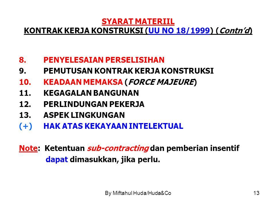 By Miftahul Huda/Huda&Co13 SYARAT MATERIIL KONTRAK KERJA KONSTRUKSI (UU NO 18/1999) (Contn'd) 8.PENYELESAIAN PERSELISIHAN 9.PEMUTUSAN KONTRAK KERJA KONSTRUKSI 10.KEADAAN MEMAKSA (FORCE MAJEURE) 11.KEGAGALAN BANGUNAN 12.PERLINDUNGAN PEKERJA 13.ASPEK LINGKUNGAN (+)HAK ATAS KEKAYAAN INTELEKTUAL Note: Ketentuan sub-contracting dan pemberian insentif dapat dimasukkan, jika perlu.