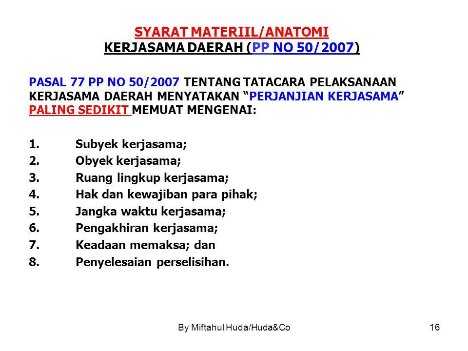 By Miftahul Huda/Huda&Co16 SYARAT MATERIIL/ANATOMI KERJASAMA DAERAH (PP NO 50/2007) PASAL 77 PP NO 50/2007 TENTANG TATACARA PELAKSANAAN KERJASAMA DAERAH MENYATAKAN PERJANJIAN KERJASAMA PALING SEDIKIT MEMUAT MENGENAI: 1.Subyek kerjasama; 2.Obyek kerjasama; 3.Ruang lingkup kerjasama; 4.Hak dan kewajiban para pihak; 5.Jangka waktu kerjasama; 6.Pengakhiran kerjasama; 7.Keadaan memaksa; dan 8.Penyelesaian perselisihan.