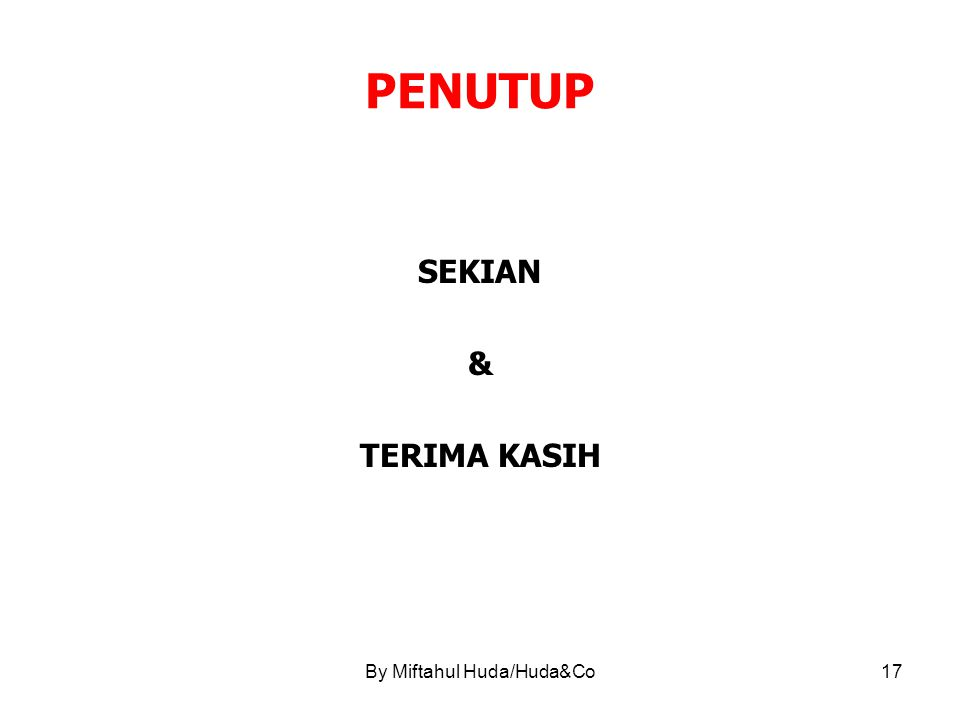By Miftahul Huda/Huda&Co17 PENUTUP SEKIAN & TERIMA KASIH