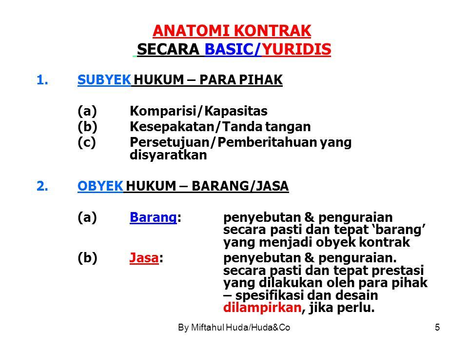 5 ANATOMI KONTRAK SECARA BASIC/YURIDIS 1.SUBYEK HUKUM – PARA PIHAK (a)Komparisi/Kapasitas (b)Kesepakatan/Tanda tangan (c)Persetujuan/Pemberitahuan yang disyaratkan 2.OBYEK HUKUM – BARANG/JASA (a)Barang:penyebutan & penguraian secara pasti dan tepat 'barang' yang menjadi obyek kontrak (b)Jasa:penyebutan & penguraian.