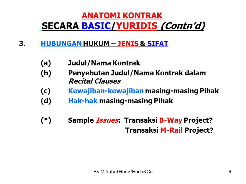 By Miftahul Huda/Huda&Co7 ANATOMI KONTRAK SECARA UMUM (GARIS BESAR) 1.Judul/Nama Kontrak (Heading) 2.Para Pihak/Komparisi (Parties) 3.Pertimbangan/Konsideran (Recital Clauses/Premis) 4.Isi (Content/Body) 5.Penutup (Closing) 6.Tanda Tangan (Signature Space) (+) Lampiran/Tabel (Attachment/Table) Peta/Denah + Colouring