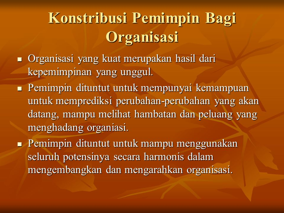 Konstribusi Pemimpin Bagi Organisasi Organisasi yang kuat merupakan hasil dari kepemimpinan yang unggul. Organisasi yang kuat merupakan hasil dari kep