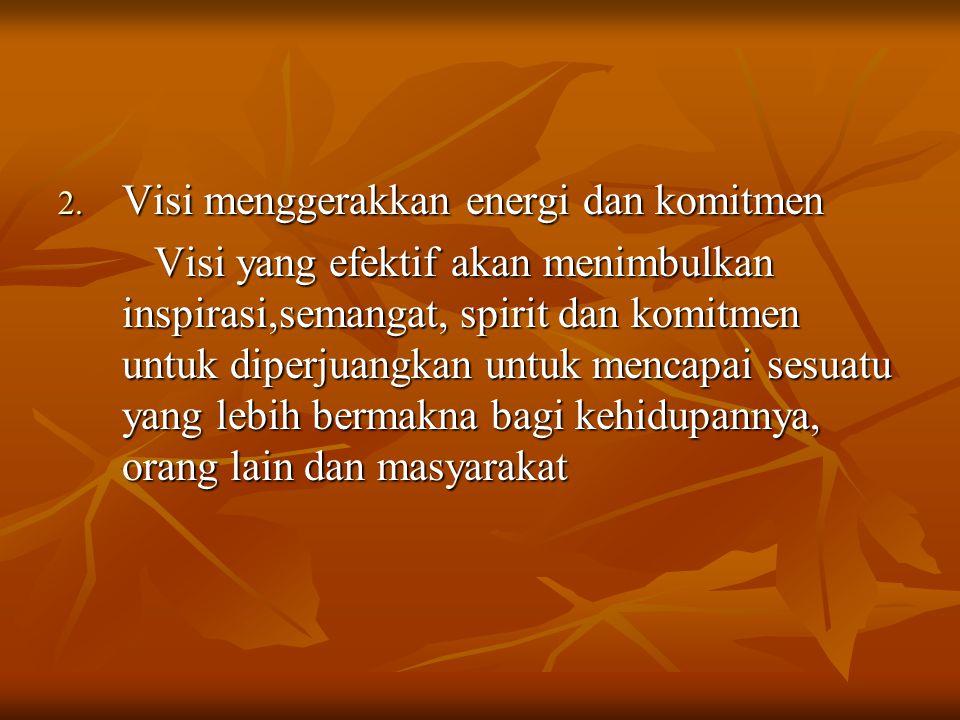 2. Visi menggerakkan energi dan komitmen Visi yang efektif akan menimbulkan inspirasi,semangat, spirit dan komitmen untuk diperjuangkan untuk mencapai