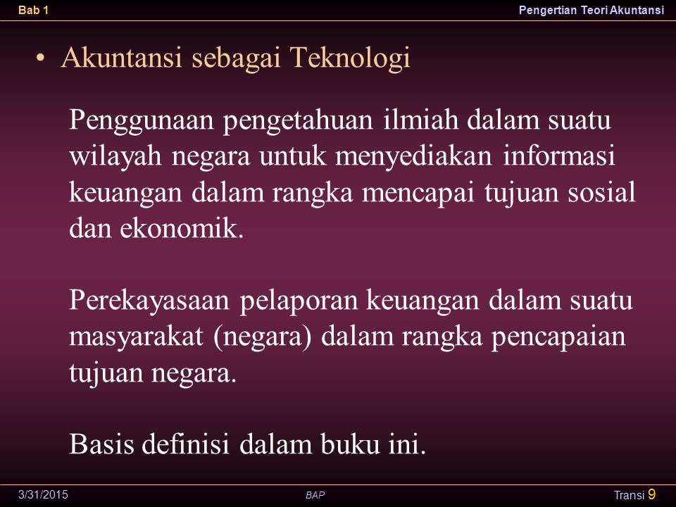 BAP Bab 1Pengertian Teori Akuntansi 3/31/2015 Transi 9 Penggunaan pengetahuan ilmiah dalam suatu wilayah negara untuk menyediakan informasi keuangan dalam rangka mencapai tujuan sosial dan ekonomik.