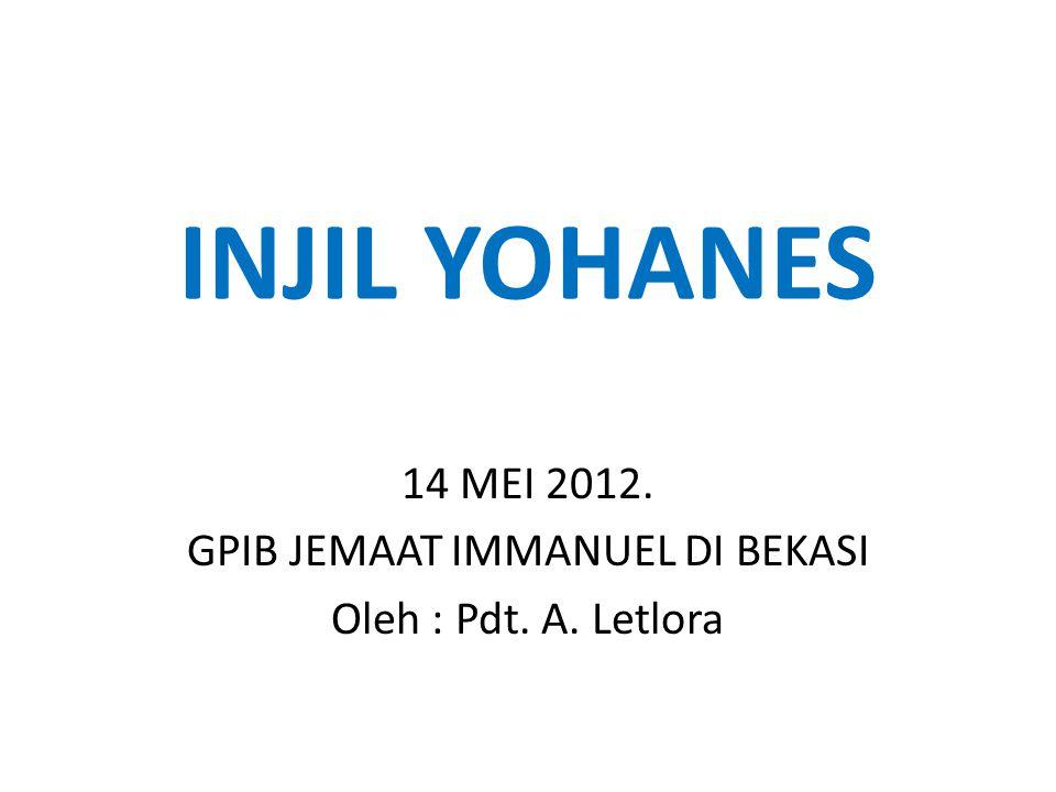 INJIL YOHANES 14 MEI 2012. GPIB JEMAAT IMMANUEL DI BEKASI Oleh : Pdt. A. Letlora