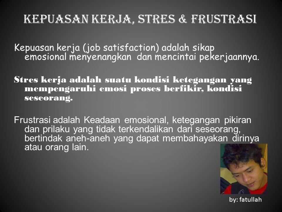 Kepuasan kerja, Stres & Frustrasi Kepuasan kerja (job satisfaction) adalah sikap emosional menyenangkan dan mencintai pekerjaannya. Stres kerja adalah