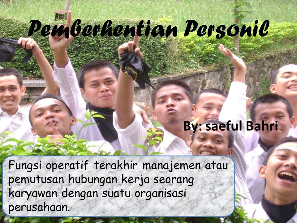 Pemberhentian Personil By: saeful Bahri Fungsi operatif terakhir manajemen atau pemutusan hubungan kerja seorang karyawan dengan suatu organisasi peru