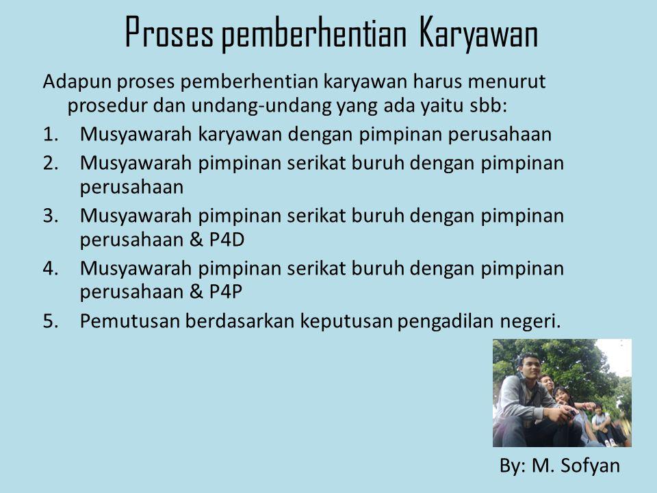 Proses pemberhentian Karyawan Adapun proses pemberhentian karyawan harus menurut prosedur dan undang-undang yang ada yaitu sbb: 1.Musyawarah karyawan