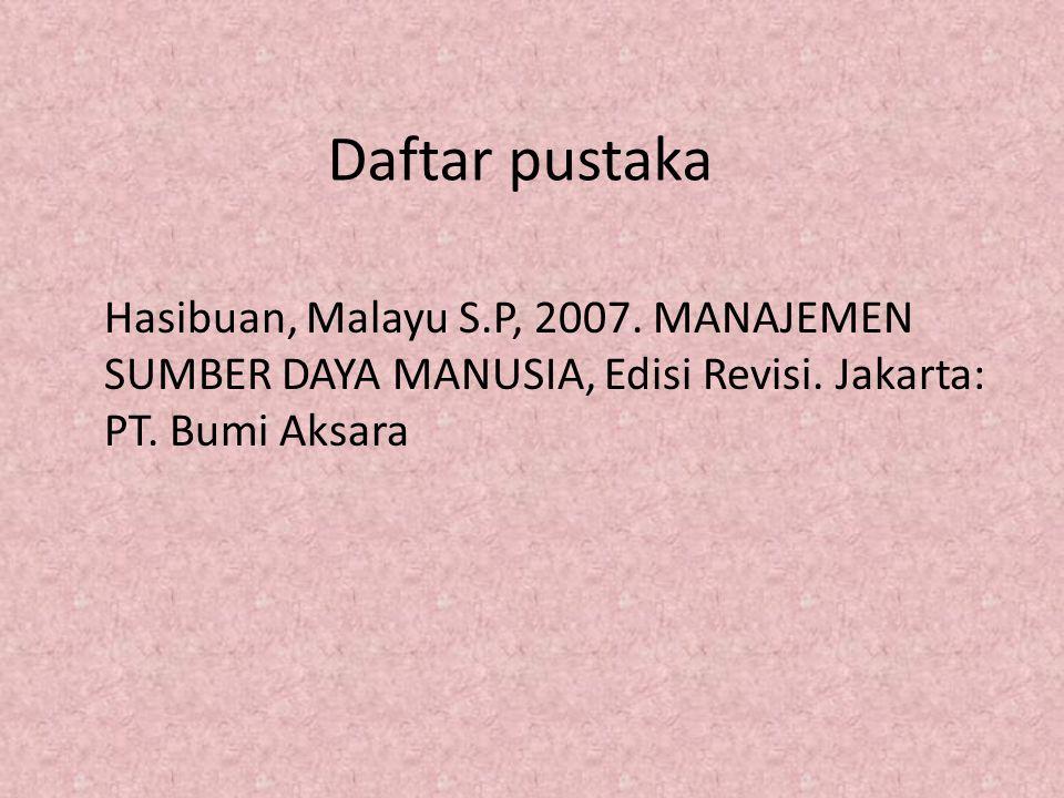Daftar pustaka Hasibuan, Malayu S.P, 2007. MANAJEMEN SUMBER DAYA MANUSIA, Edisi Revisi. Jakarta: PT. Bumi Aksara