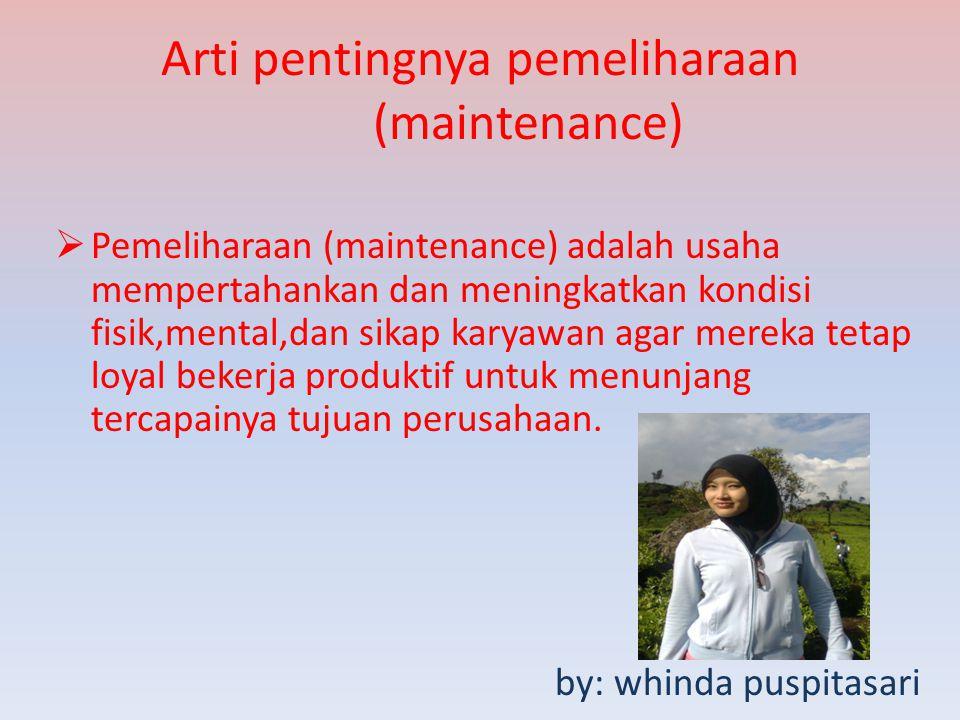 Arti pentingnya pemeliharaan (maintenance)  Pemeliharaan (maintenance) adalah usaha mempertahankan dan meningkatkan kondisi fisik,mental,dan sikap ka