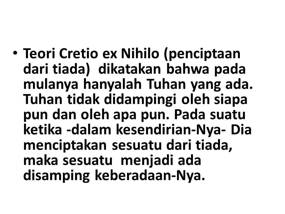 Teori Cretio ex Nihilo (penciptaan dari tiada) dikatakan bahwa pada mulanya hanyalah Tuhan yang ada. Tuhan tidak didampingi oleh siapa pun dan oleh ap