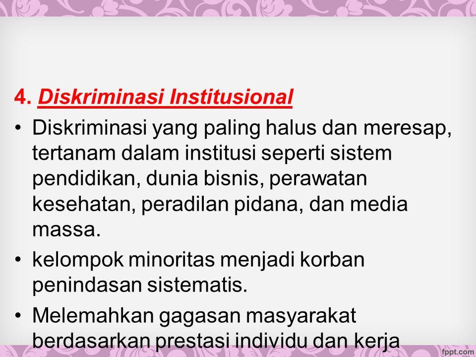 4. Diskriminasi Institusional Diskriminasi yang paling halus dan meresap, tertanam dalam institusi seperti sistem pendidikan, dunia bisnis, perawatan