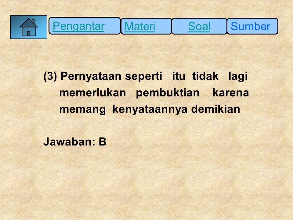 Pengantar SumberSoalMateri (3) Pernyataan seperti itu tidak lagi memerlukan pembuktian karena memang kenyataannya demikian Jawaban: B