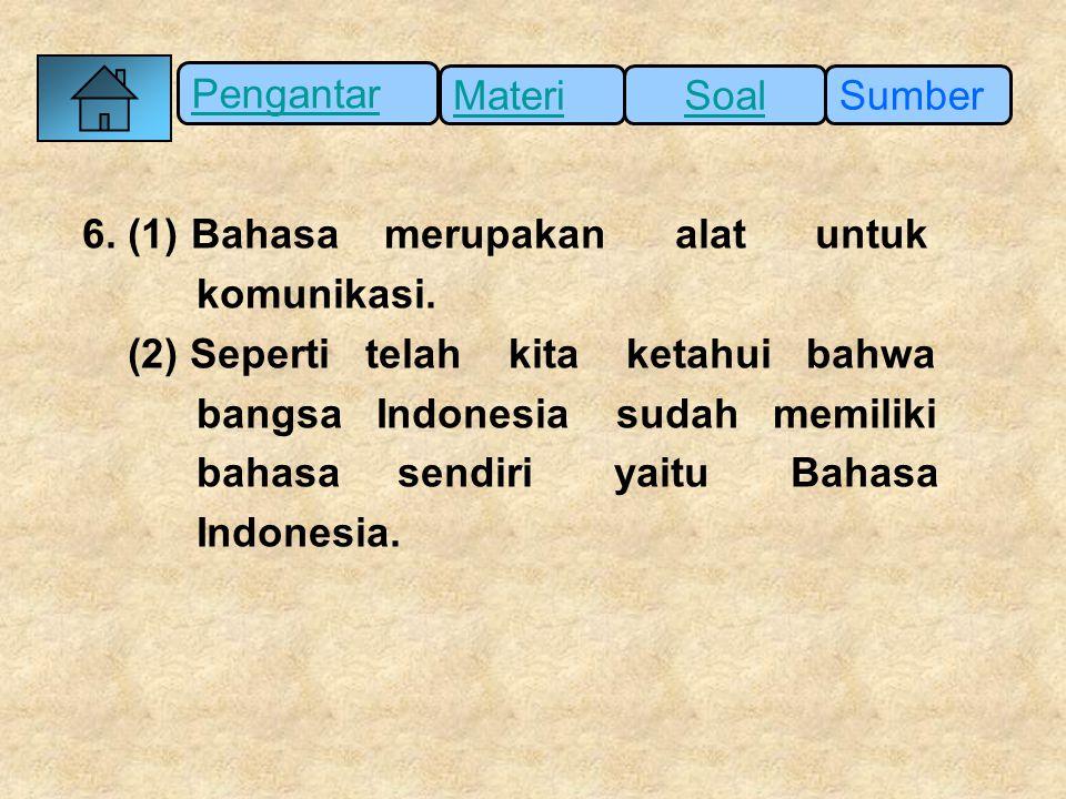 Pengantar SumberSoalMateri 6. (1) Bahasa merupakan alat untuk komunikasi. (2) Seperti telah kita ketahui bahwa bangsa Indonesia sudah memiliki bahasa