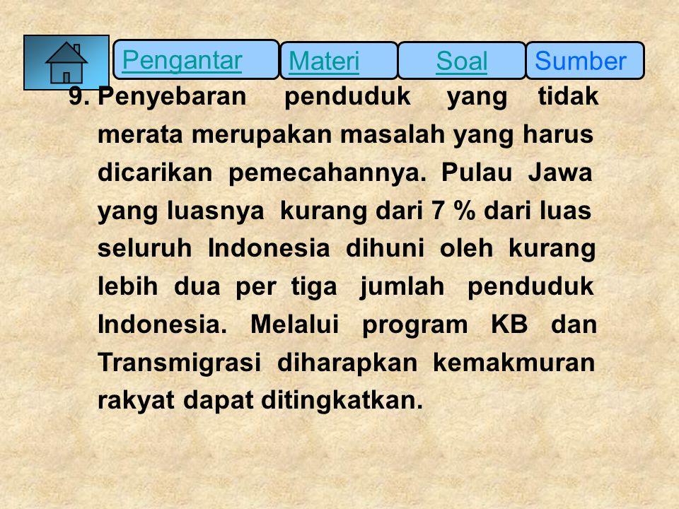 Pengantar SumberSoalMateri 9. Penyebaran penduduk yang tidak merata merupakan masalah yang harus dicarikan pemecahannya. Pulau Jawa yang luasnya kuran
