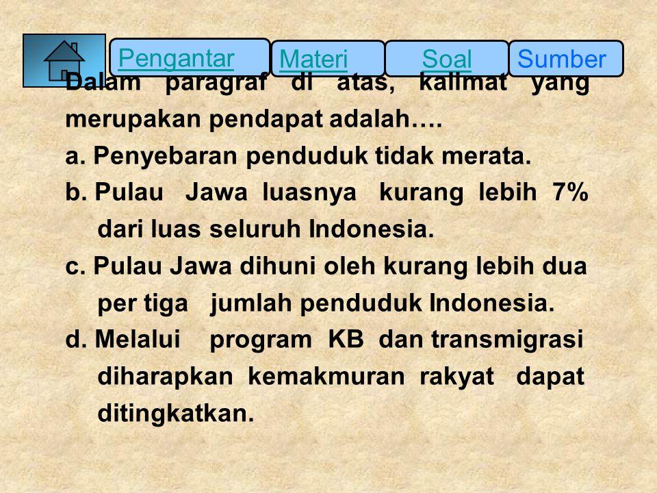 Pengantar SumberSoalMateri Dalam paragraf di atas, kalimat yang merupakan pendapat adalah…. a. Penyebaran penduduk tidak merata. b. Pulau Jawa luasnya
