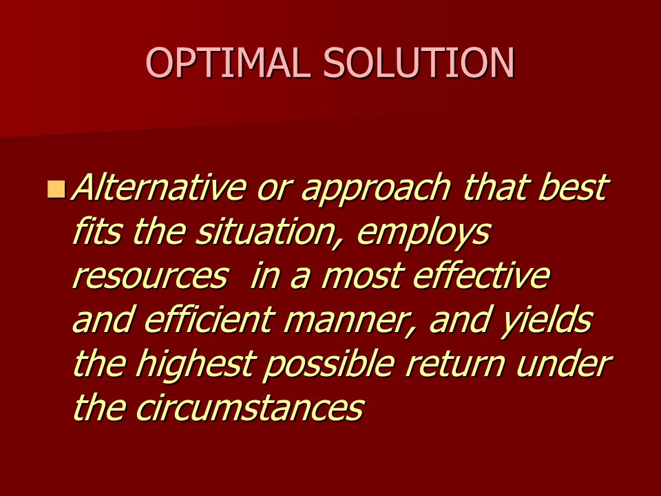 OPTIMAL SOLUTION Alternative or approach that best fits the situation, employs resources in a most effective and efficient manner, and yields the highest possible return under the circumstances Alternative or approach that best fits the situation, employs resources in a most effective and efficient manner, and yields the highest possible return under the circumstances