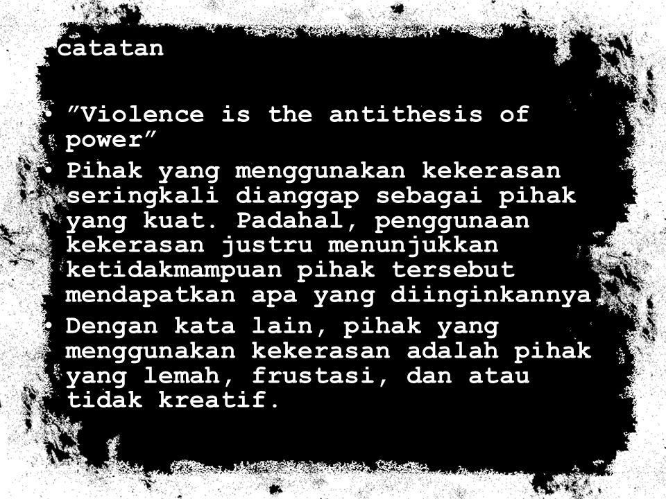 "catatan ""Violence is the antithesis of power"" Pihak yang menggunakan kekerasan seringkali dianggap sebagai pihak yang kuat. Padahal, penggunaan kekera"