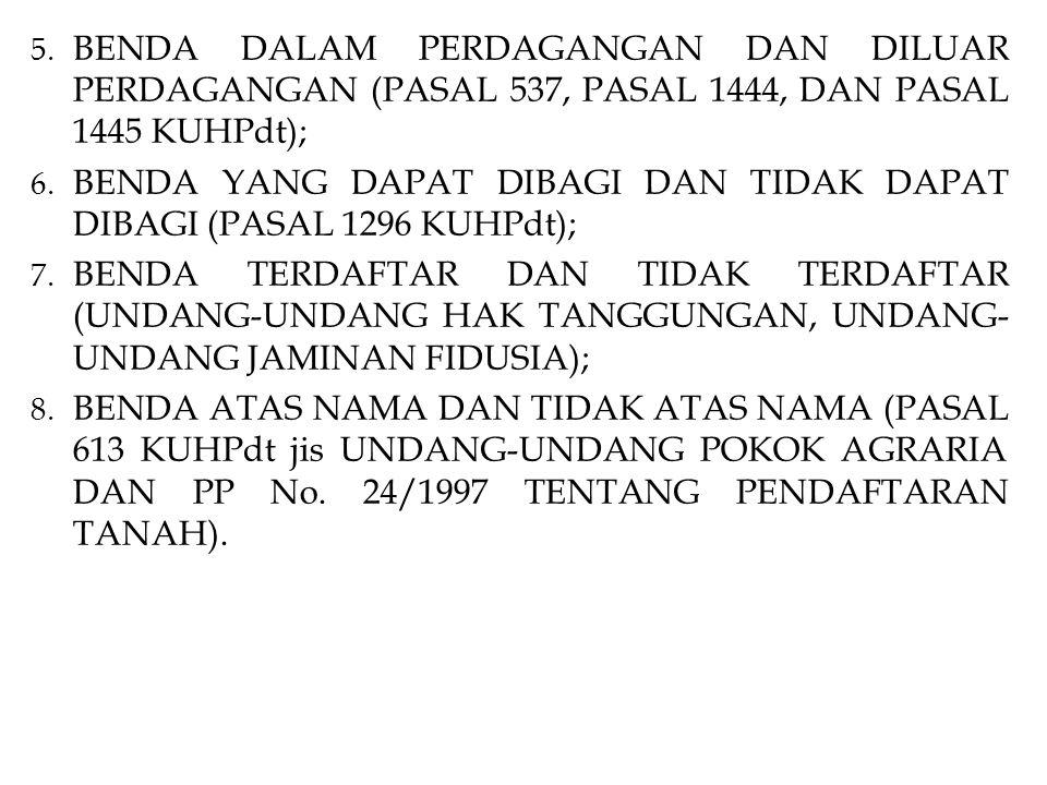 5. BENDA DALAM PERDAGANGAN DAN DILUAR PERDAGANGAN (PASAL 537, PASAL 1444, DAN PASAL 1445 KUHPdt); 6. BENDA YANG DAPAT DIBAGI DAN TIDAK DAPAT DIBAGI (P