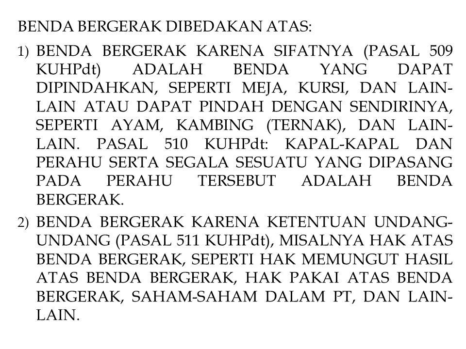 BENDA BERGERAK DIBEDAKAN ATAS: 1) BENDA BERGERAK KARENA SIFATNYA (PASAL 509 KUHPdt) ADALAH BENDA YANG DAPAT DIPINDAHKAN, SEPERTI MEJA, KURSI, DAN LAIN- LAIN ATAU DAPAT PINDAH DENGAN SENDIRINYA, SEPERTI AYAM, KAMBING (TERNAK), DAN LAIN- LAIN.