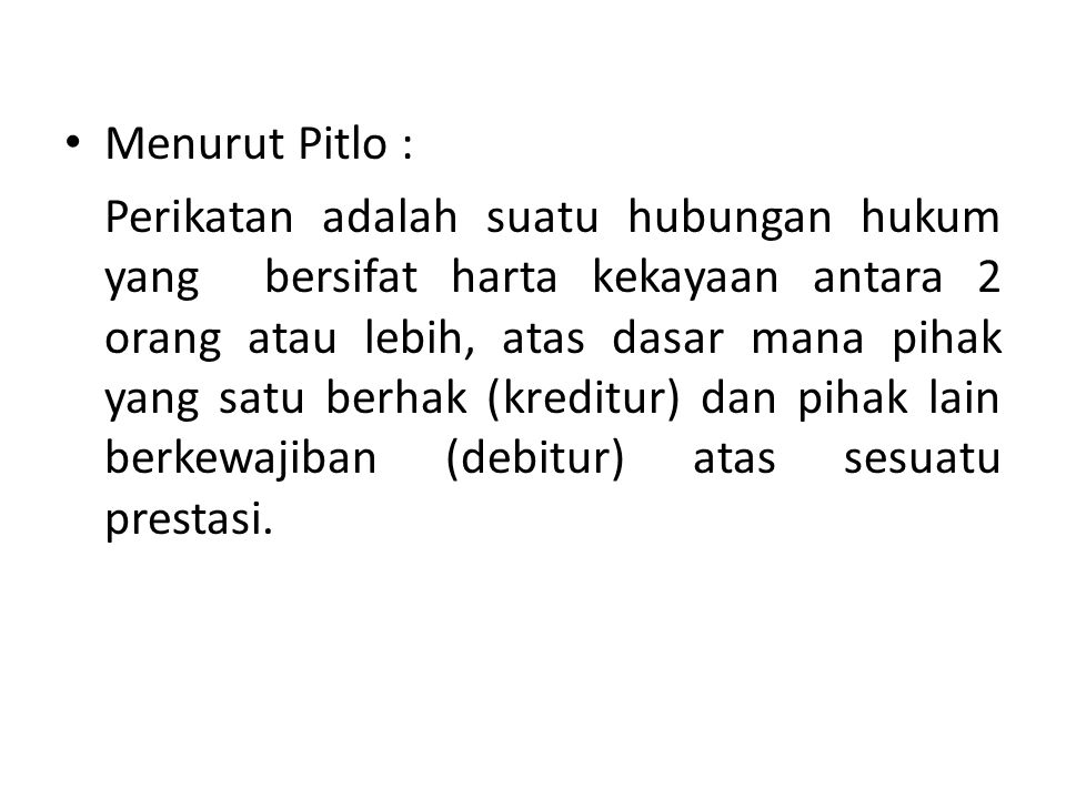 Menurut Pitlo : Perikatan adalah suatu hubungan hukum yang bersifat harta kekayaan antara 2 orang atau lebih, atas dasar mana pihak yang satu berhak (