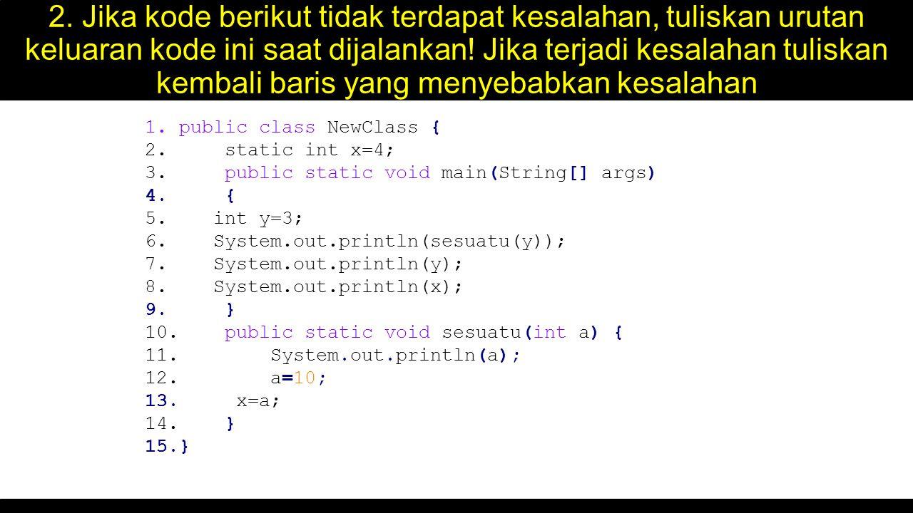 2. Jika kode berikut tidak terdapat kesalahan, tuliskan urutan keluaran kode ini saat dijalankan! Jika terjadi kesalahan tuliskan kembali baris yang m