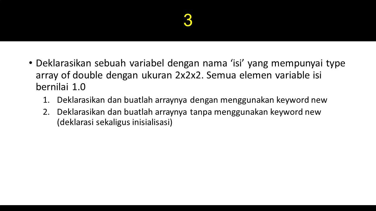 3 Deklarasikan sebuah variabel dengan nama 'isi' yang mempunyai type array of double dengan ukuran 2x2x2. Semua elemen variable isi bernilai 1.0 1.Dek